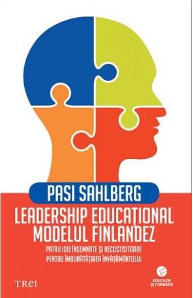 LEADERSHIP EDUCATIONAL: MODELUL FINLANDEZ. PATRU IDEI INSEMNATE SI NECOSTISITOARE PENTRU IMBUNATATIREA INVATAMANTULUI 978-606-40-0713-1
