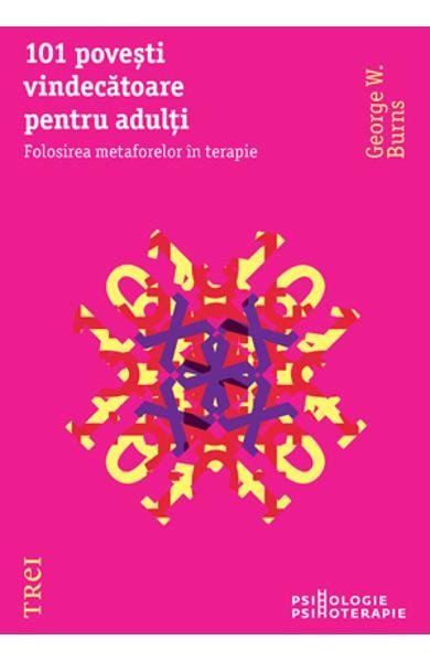 101 POVESTI VINDECATOARE PENTRU ADULTI. FOLOSIREA METAFORELOR IN PSIHOTERAPIE 978-973-707-582-6