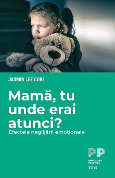 MAMA, TU UNDE ERAI ATUNCI? EFECTELE NEGLIJARII EMOTIONALE 978-606-40-1092-6